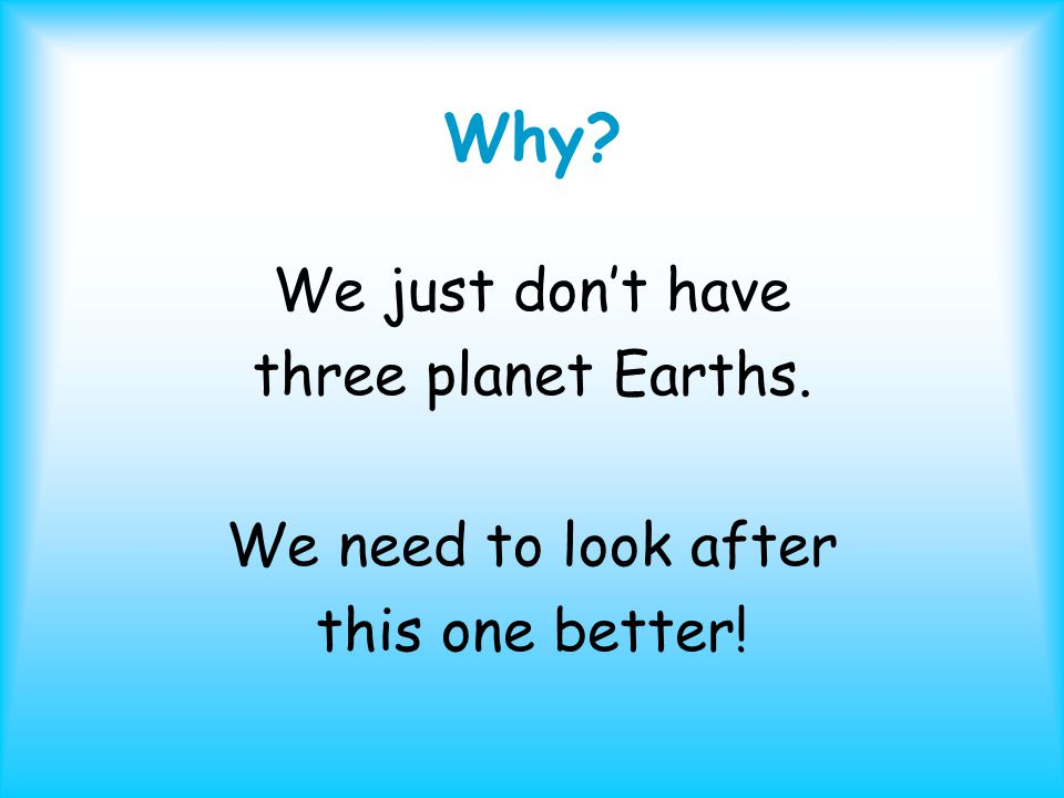 Why We just don't have three planet Earths. We need to look after this one better!