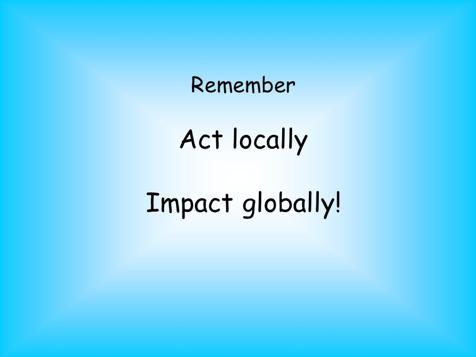Remember Act locally Impact globally!