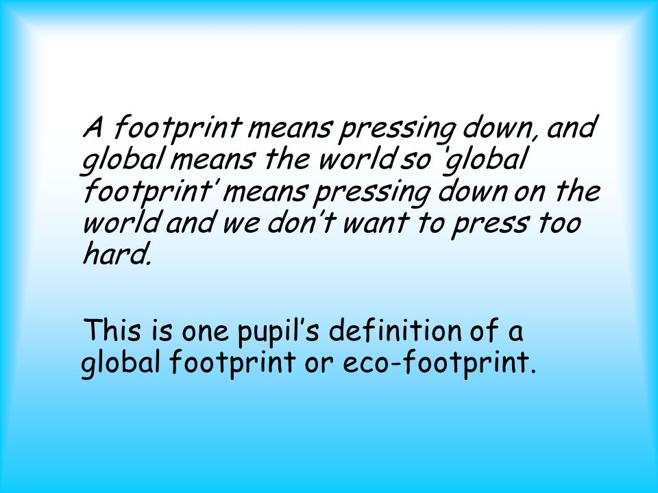Eco-footprinting is… Eco-Footprinting is a way of measuring the impact of a person, school, city or country on the global environment; It uses real information about what people eat, how they travel, what waste they produce, how much energy they use and more; This information is converted into a measure of space - the amount of space needed by that person, school etc.