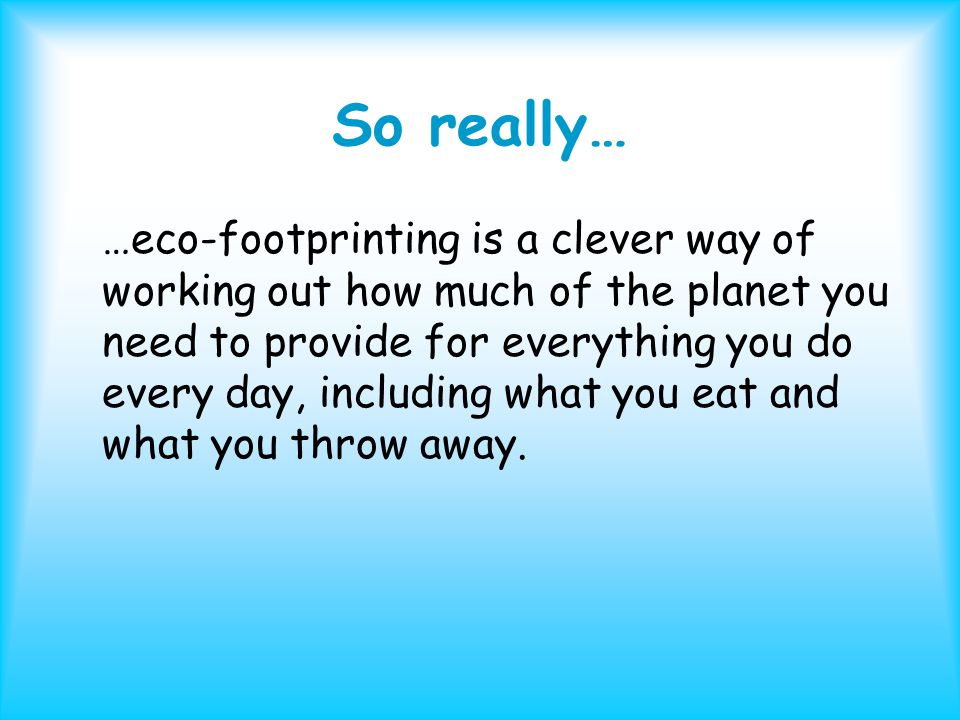 So really… …eco-footprinting is a clever way of working out how much of the planet you need to provide for everything you do every day, including what you eat and what you throw away.