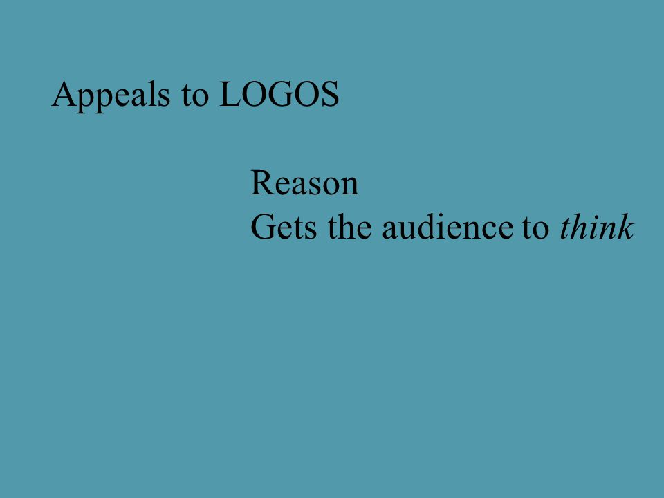 Appeals to LOGOS Reason Gets the audience to think