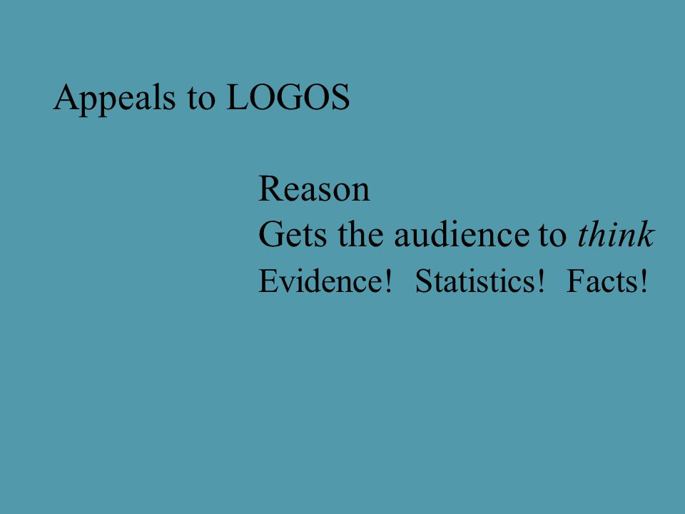 Appeals to LOGOS Reason Gets the audience to think Evidence! Statistics! Facts!