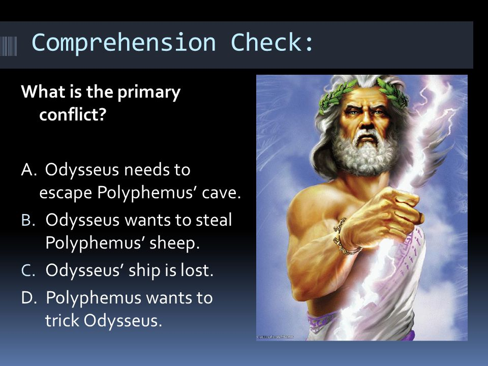 Comprehension Check: What is the primary conflict? A. Odysseus needs to escape Polyphemus' cave. B. Odysseus wants to steal Polyphemus' sheep. C. Odys