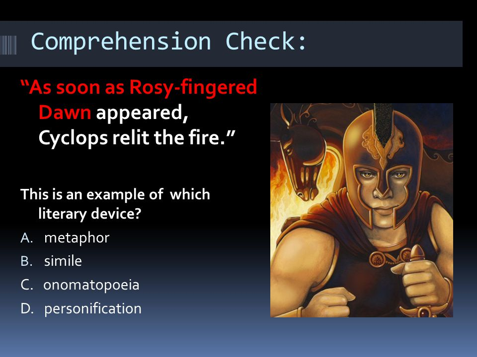 "Comprehension Check: ""As soon as Rosy-fingered Dawn appeared, Cyclops relit the fire."" This is an example of which literary device? A. metaphor B. sim"