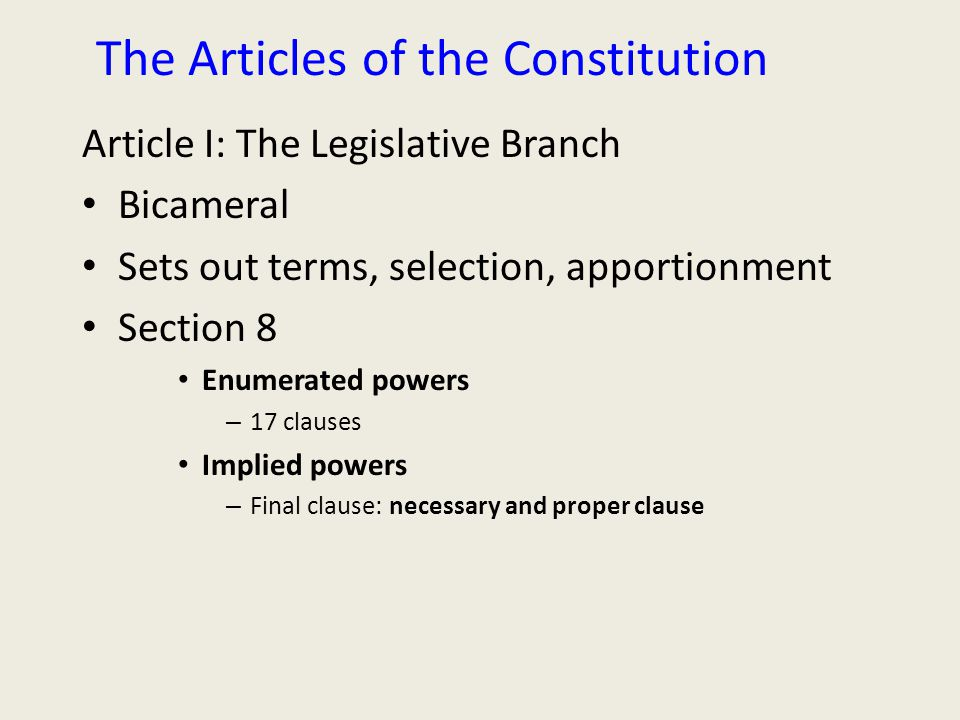 The Articles of the Constitution Article I: The Legislative Branch Bicameral Sets out terms, selection, apportionment Section 8 Enumerated powers – 17 clauses Implied powers – Final clause: necessary and proper clause