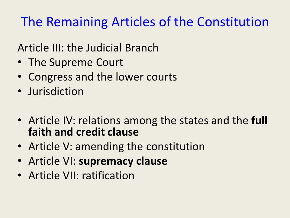 The Remaining Articles of the Constitution Article III: the Judicial Branch The Supreme Court Congress and the lower courts Jurisdiction Article IV: relations among the states and the full faith and credit clause Article V: amending the constitution Article VI: supremacy clause Article VII: ratification