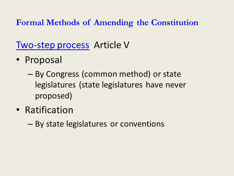 Two-step processTwo-step process Article V Proposal – By Congress (common method) or state legislatures (state legislatures have never proposed) Ratification – By state legislatures or conventions Formal Methods of Amending the Constitution