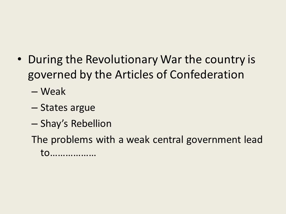 During the Revolutionary War the country is governed by the Articles of Confederation – Weak – States argue – Shay's Rebellion The problems with a weak central government lead to………………