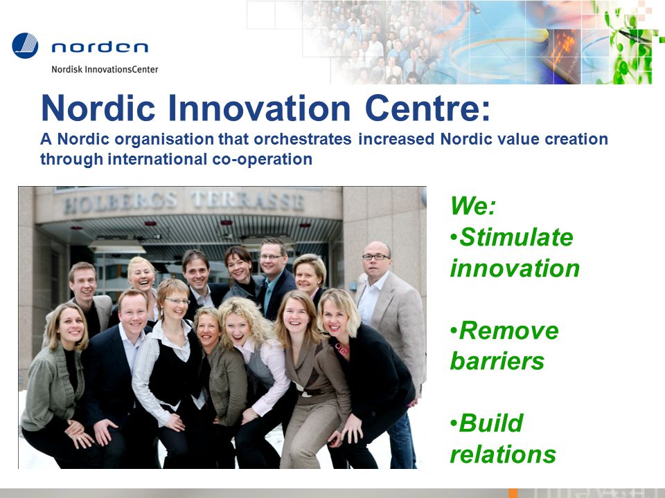 Nordic Innovation Centre: A Nordic organisation that orchestrates increased Nordic value creation through international co-operation We: Stimulate innovation Remove barriers Build relations