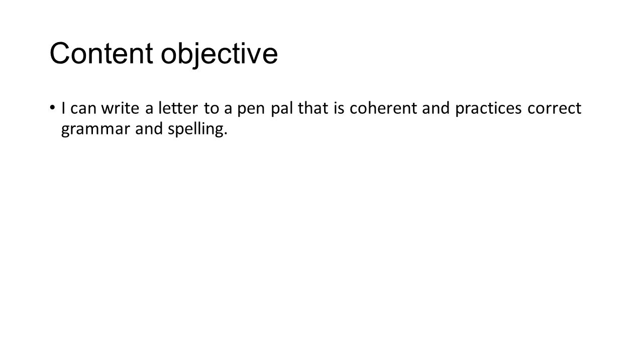 Content objective I can write a letter to a pen pal that is coherent and practices correct grammar and spelling.