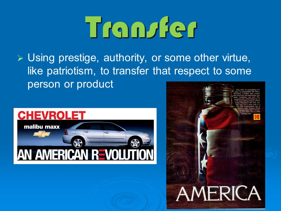 Transfer   Using prestige, authority, or some other virtue, like patriotism, to transfer that respect to some person or product