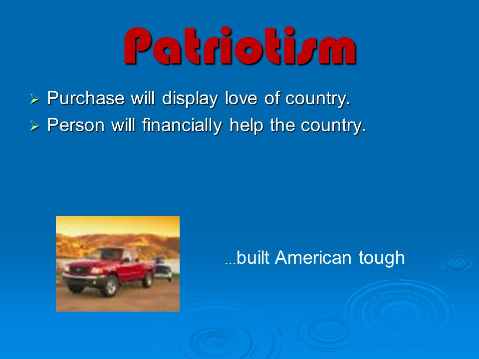 Patriotism  Purchase will display love of country.  Person will financially help the country. … built American tough