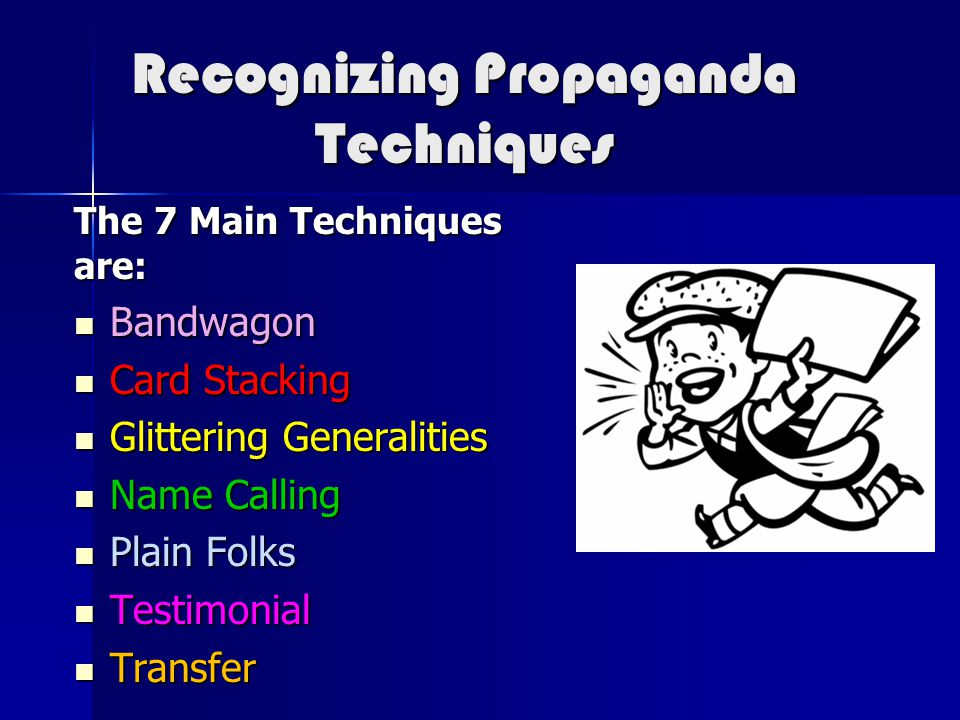 Recognizing Propaganda Techniques The 7 Main Techniques are: Bandwagon Bandwagon Card Stacking Card Stacking Glittering Generalities Glittering Genera