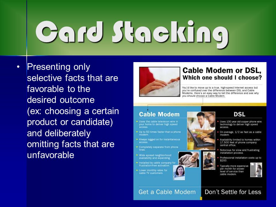 Card Stacking Presenting only selective facts that are favorable to the desired outcome (ex: choosing a certain product or candidate) and deliberately