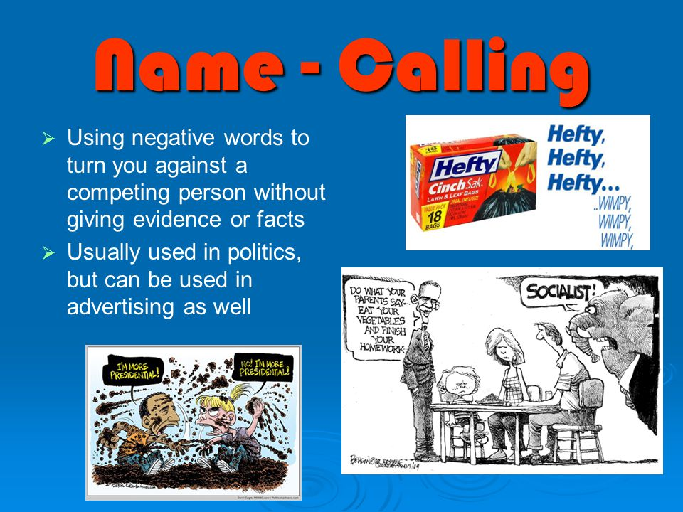 Name - Calling   Using negative words to turn you against a competing person without giving evidence or facts   Usually used in politics, but can