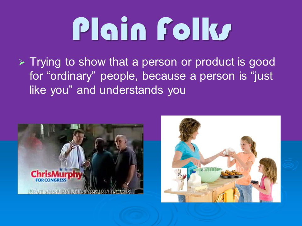 "Plain Folks   Trying to show that a person or product is good for ""ordinary"" people, because a person is ""just like you"" and understands you"