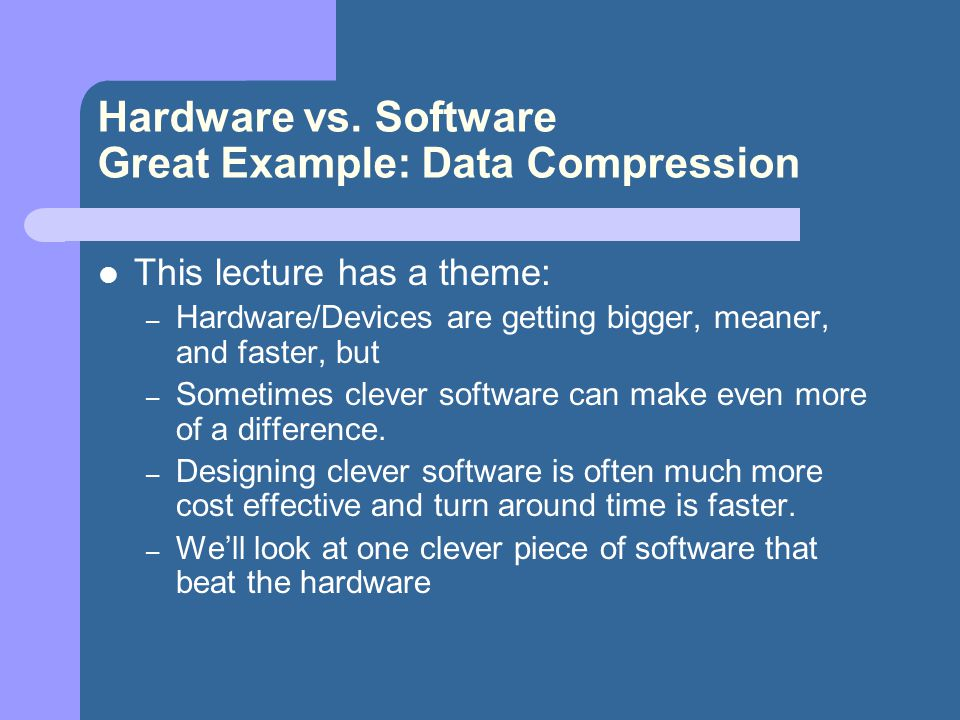 Hardware vs. Software Great Example: Data Compression This lecture has a theme: – Hardware/Devices are getting bigger, meaner, and faster, but – Somet