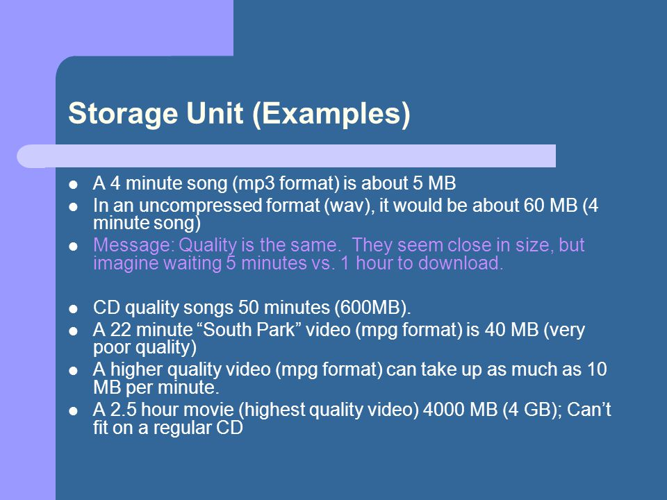 Storage Unit (Examples) A 4 minute song (mp3 format) is about 5 MB In an uncompressed format (wav), it would be about 60 MB (4 minute song) Message: Q