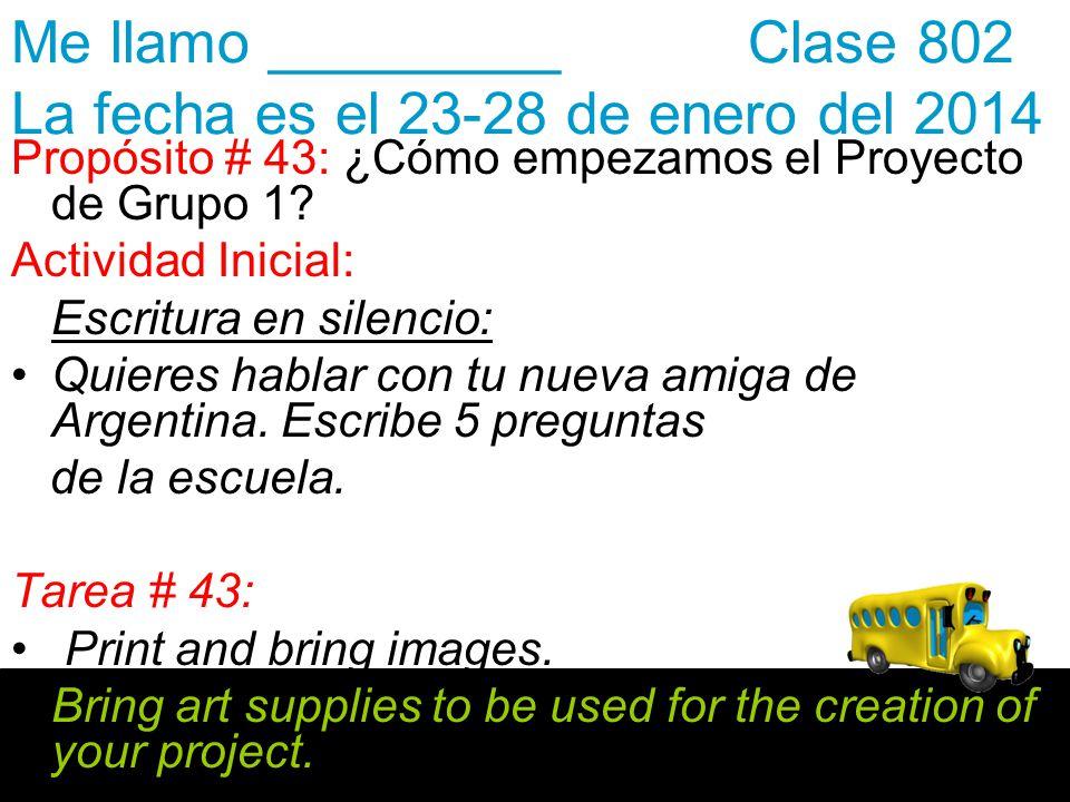 Me llamo _________ Clase 802 La fecha es el 23-28 de enero del 2014 Propósito # 43: ¿Cómo empezamos el Proyecto de Grupo 1? Actividad Inicial: Escritu
