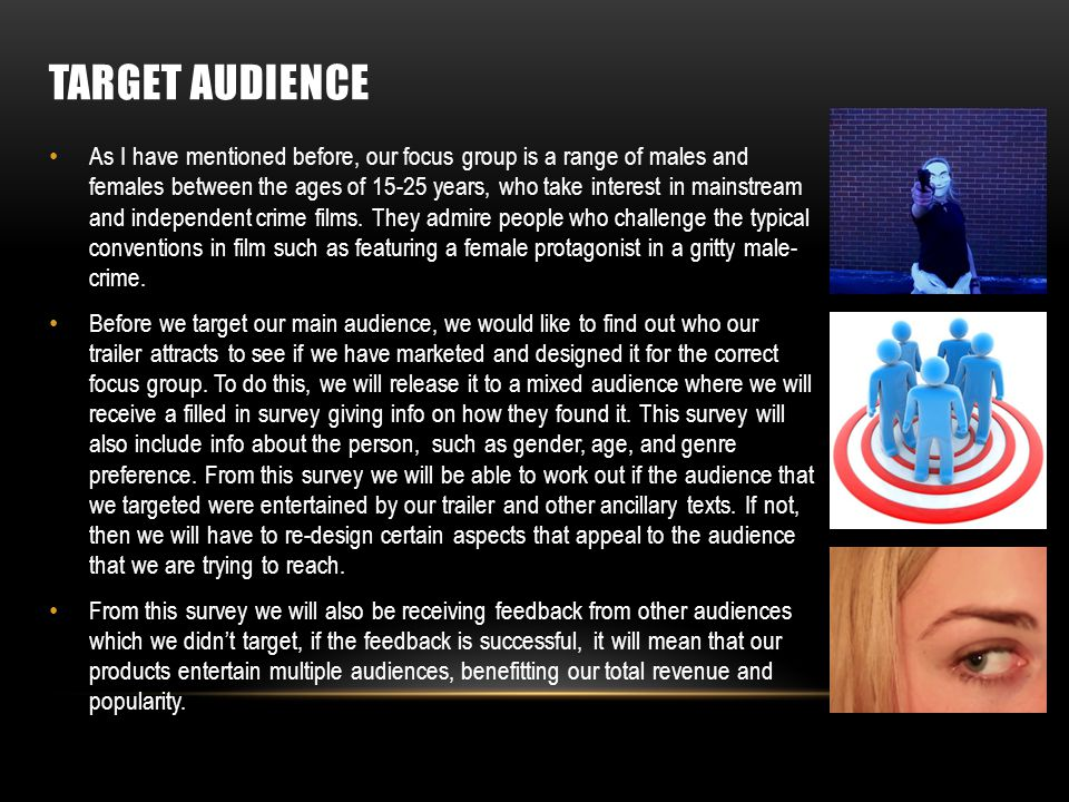 TARGET AUDIENCE As I have mentioned before, our focus group is a range of males and females between the ages of 15-25 years, who take interest in mainstream and independent crime films.