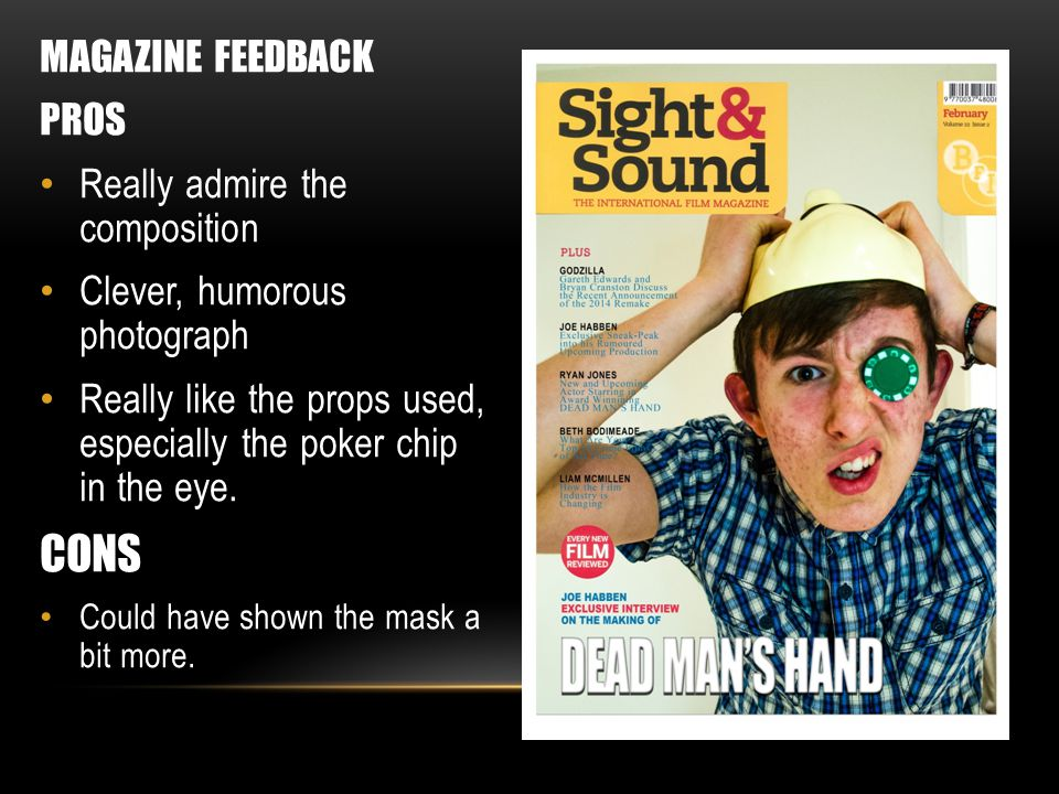 MAGAZINE FEEDBACK PROS Really admire the composition Clever, humorous photograph Really like the props used, especially the poker chip in the eye.