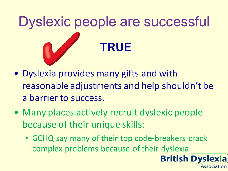 Dyslexic people are successful Dyslexia provides many gifts and with reasonable adjustments and help shouldn't be a barrier to success.