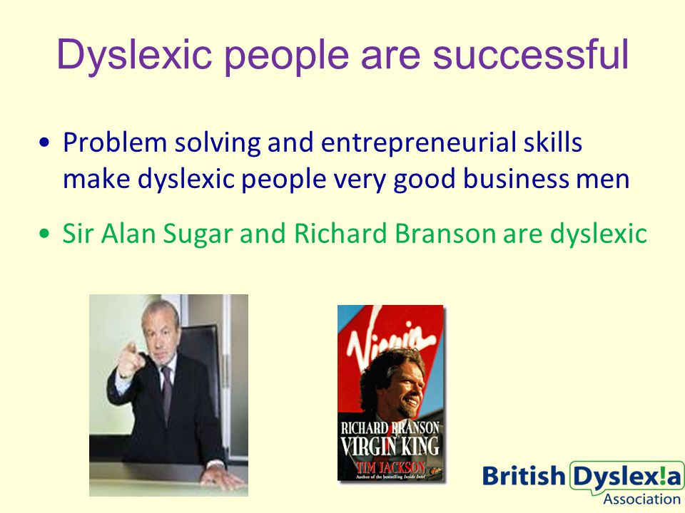 Dyslexic people are successful Problem solving and entrepreneurial skills make dyslexic people very good business men Sir Alan Sugar and Richard Branson are dyslexic