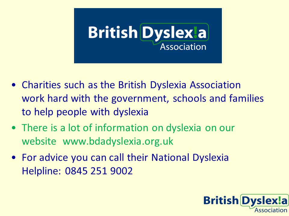 Charities such as the British Dyslexia Association work hard with the government, schools and families to help people with dyslexia There is a lot of information on dyslexia on our website www.bdadyslexia.org.uk For advice you can call their National Dyslexia Helpline: 0845 251 9002