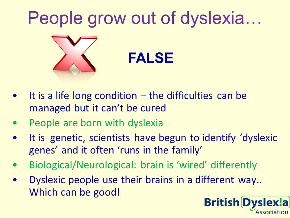 People grow out of dyslexia… It is a life long condition – the difficulties can be managed but it can't be cured People are born with dyslexia It is genetic, scientists have begun to identify 'dyslexic genes' and it often 'runs in the family' Biological/Neurological: brain is 'wired' differently Dyslexic people use their brains in a different way..