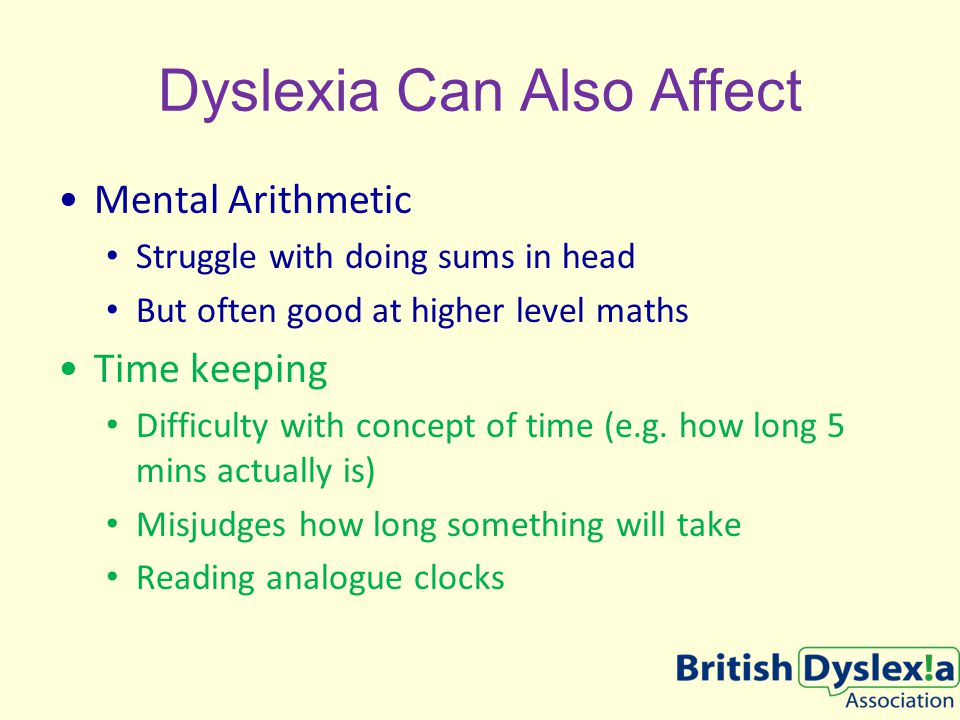 Dyslexia Can Also Affect Mental Arithmetic Struggle with doing sums in head But often good at higher level maths Time keeping Difficulty with concept of time (e.g.