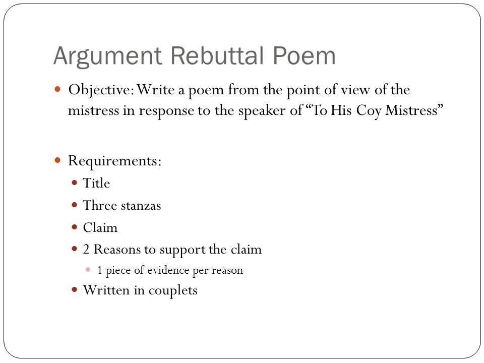 Argument Rebuttal Poem Objective: Write a poem from the point of view of the mistress in response to the speaker of To His Coy Mistress Requirements: Title Three stanzas Claim 2 Reasons to support the claim 1 piece of evidence per reason Written in couplets