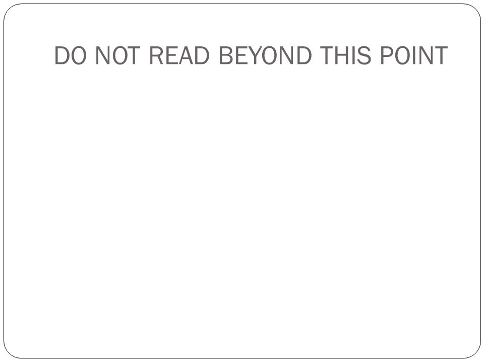 DO NOT READ BEYOND THIS POINT