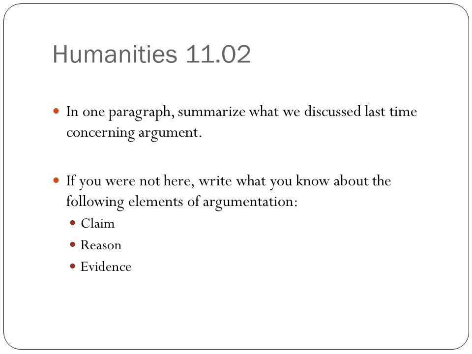 Humanities 11.02 In one paragraph, summarize what we discussed last time concerning argument. If you were not here, write what you know about the foll