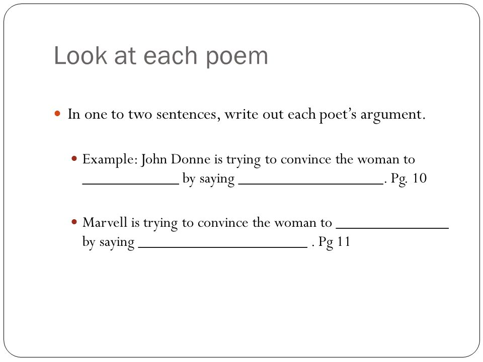 Look at each poem In one to two sentences, write out each poet's argument. Example: John Donne is trying to convince the woman to ____________ by sayi