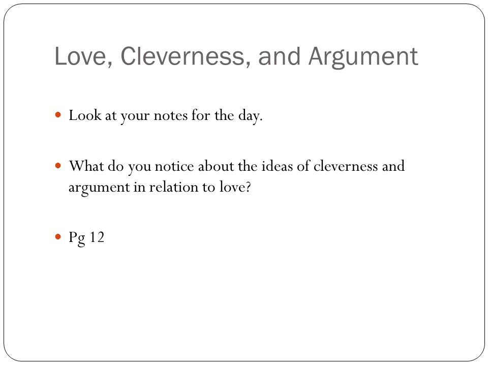 Love, Cleverness, and Argument Look at your notes for the day. What do you notice about the ideas of cleverness and argument in relation to love? Pg 1