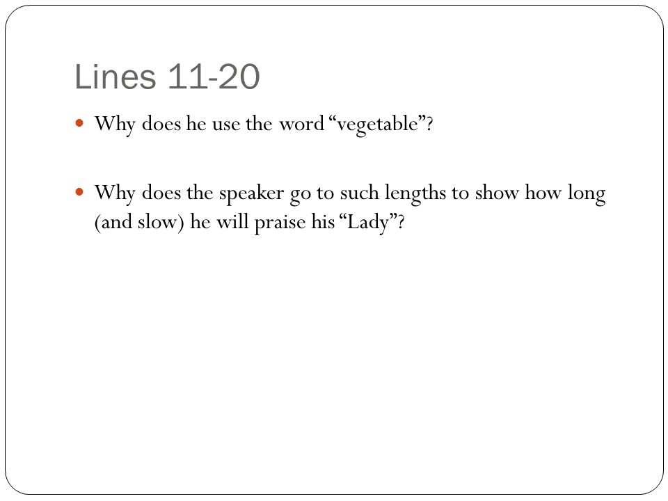 """Lines 11-20 Why does he use the word """"vegetable""""? Why does the speaker go to such lengths to show how long (and slow) he will praise his """"Lady""""?"""