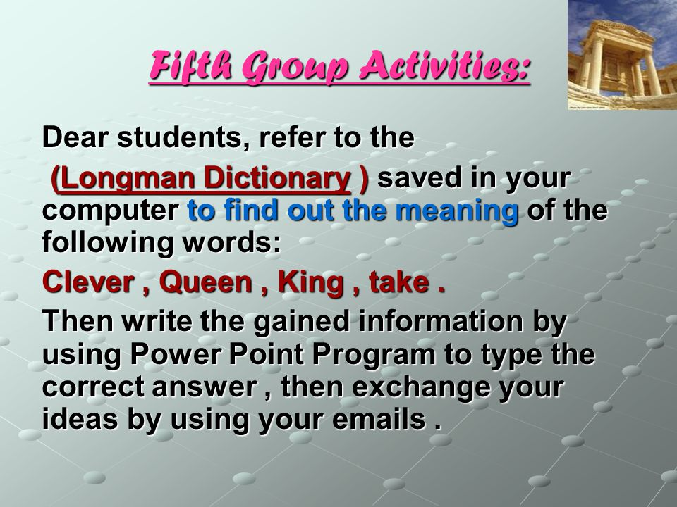 Fifth Group Activities: Dear students, refer to the (Longman Dictionary ) saved in your computer to find out the meaning of the following words: (Longman Dictionary ) saved in your computer to find out the meaning of the following words: Clever, Queen, King, take.