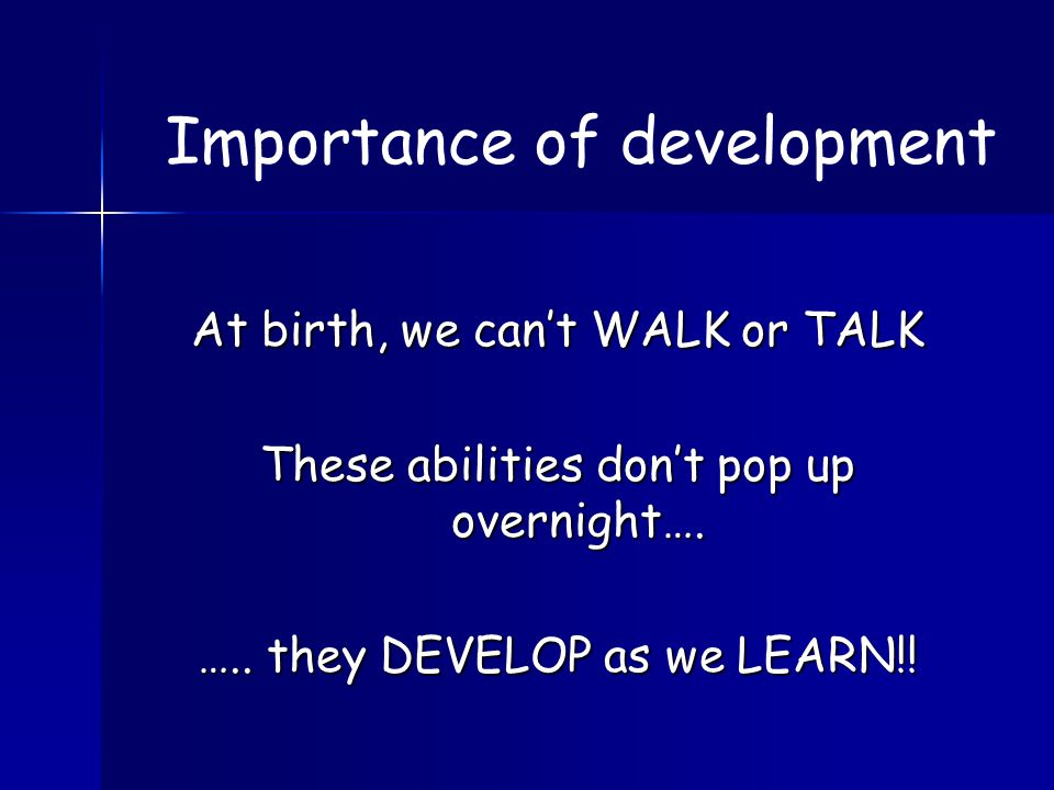 At birth, we can't WALK or TALK These abilities don't pop up overnight….