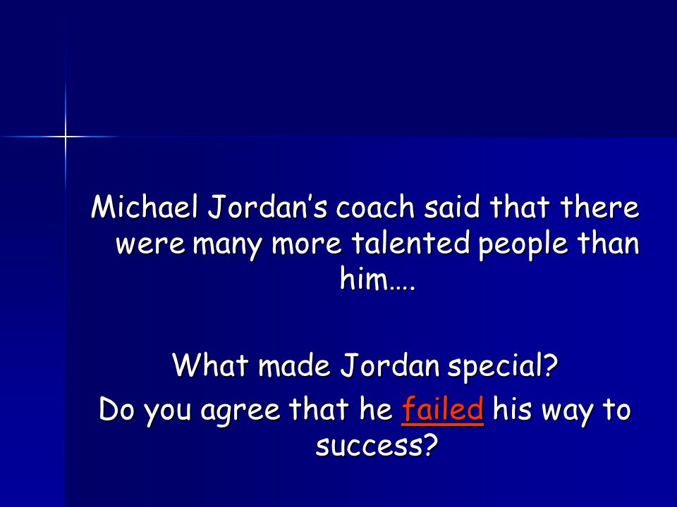 Michael Jordan's coach said that there were many more talented people than him….