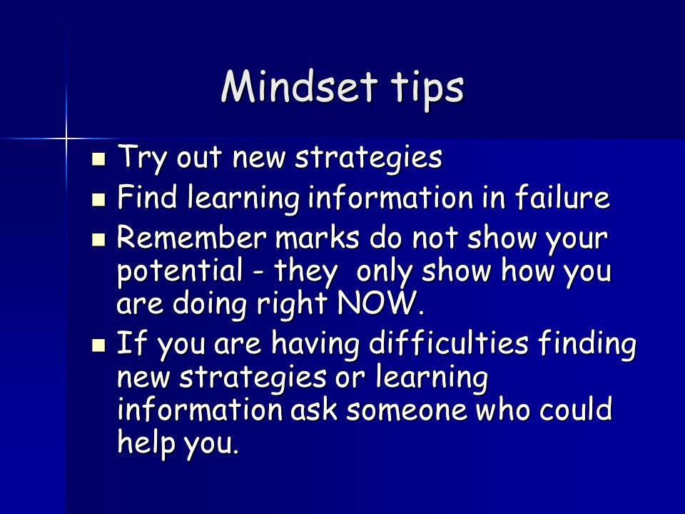 Mindset tips Try out new strategies Try out new strategies Find learning information in failure Find learning information in failure Remember marks do not show your potential - they only show how you are doing right NOW.