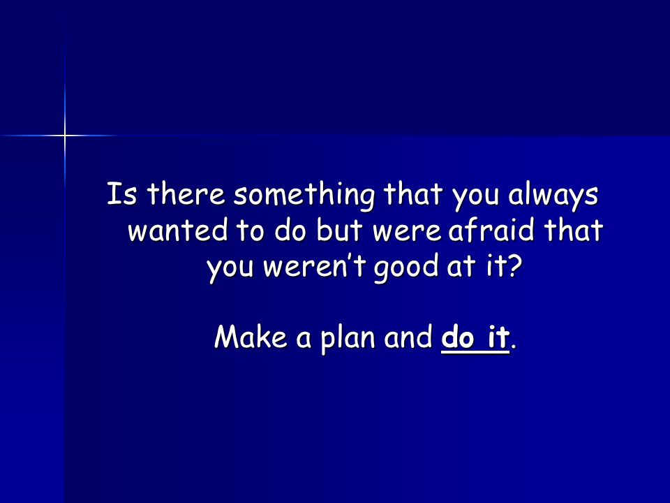 Is there something that you always wanted to do but were afraid that you weren't good at it? Make a plan and do it.