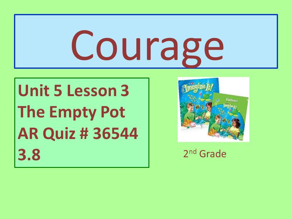 Courage Unit 5 Lesson 3 The Empty Pot Created by Mrs. Perez-Vasquez 2 nd Grade