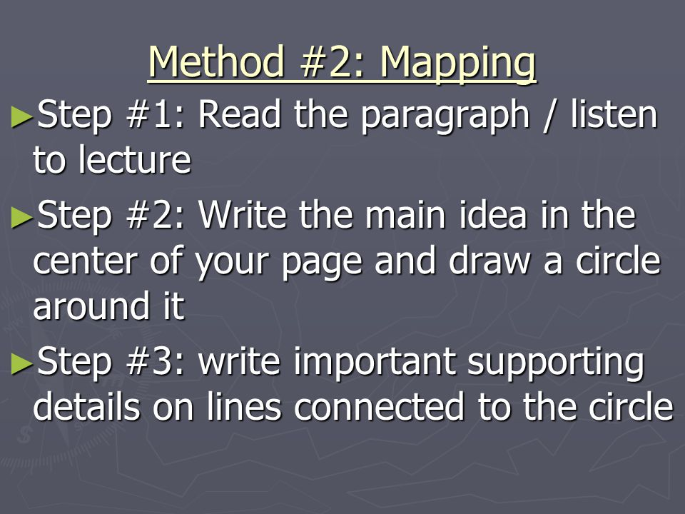 Method #2: Mapping ► Step #1: Read the paragraph / listen to lecture ► Step #2: Write the main idea in the center of your page and draw a circle around it ► Step #3: write important supporting details on lines connected to the circle