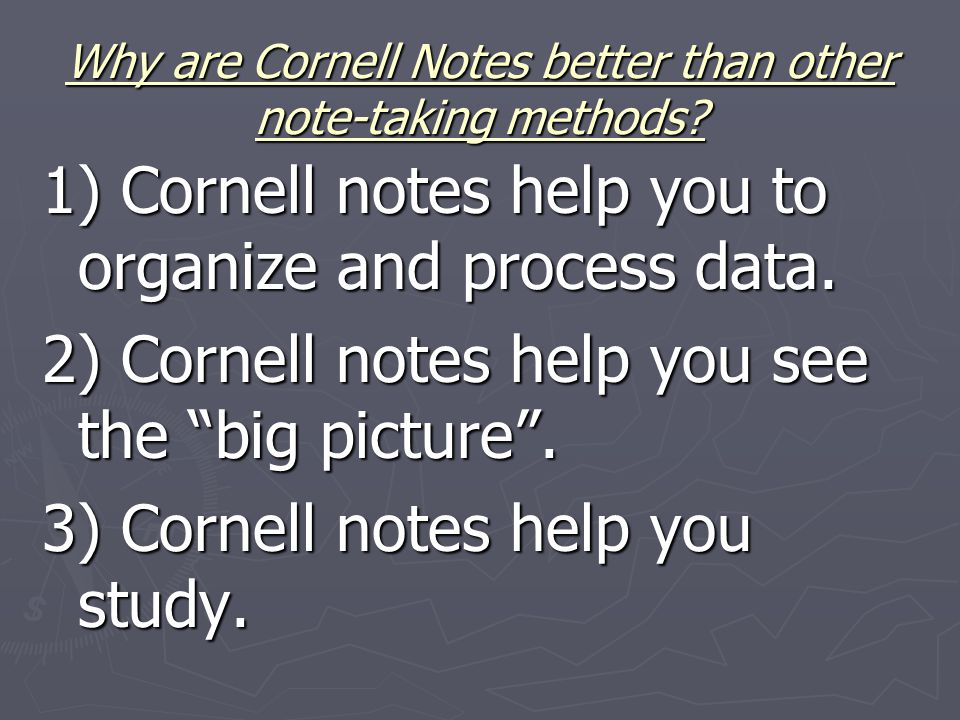 Why are Cornell Notes better than other note-taking methods? 1) Cornell notes help you to organize and process data. 2) Cornell notes help you see the