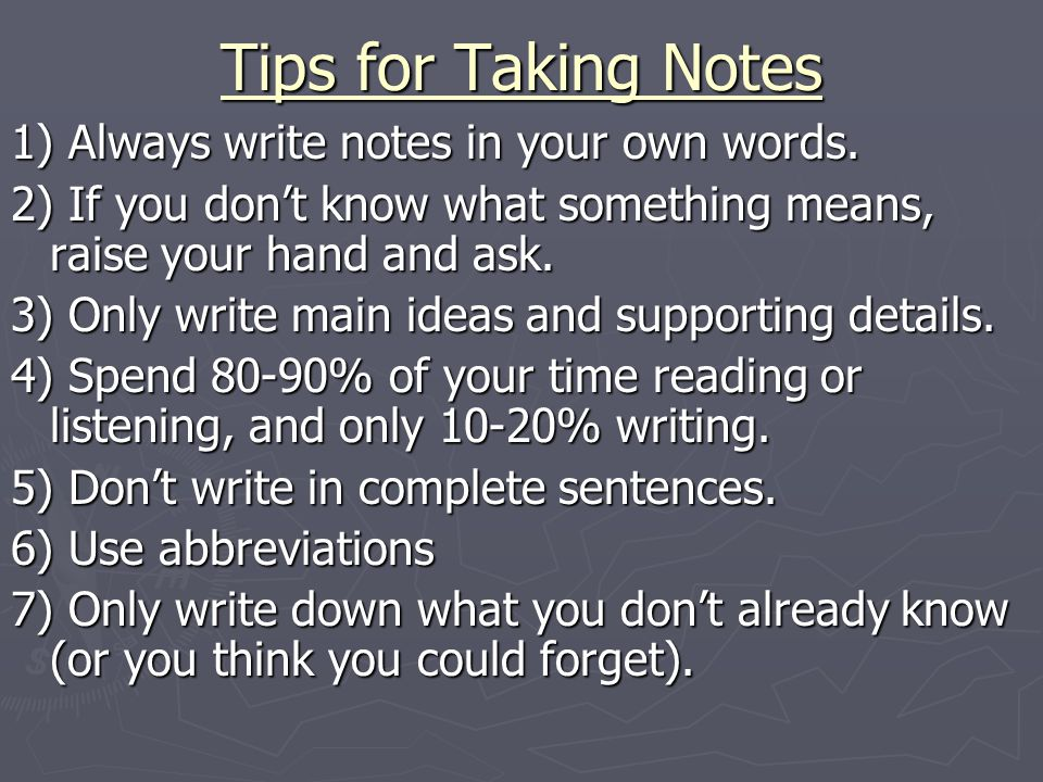 Tips for Taking Notes 1) Always write notes in your own words. 2) If you don't know what something means, raise your hand and ask. 3) Only write main