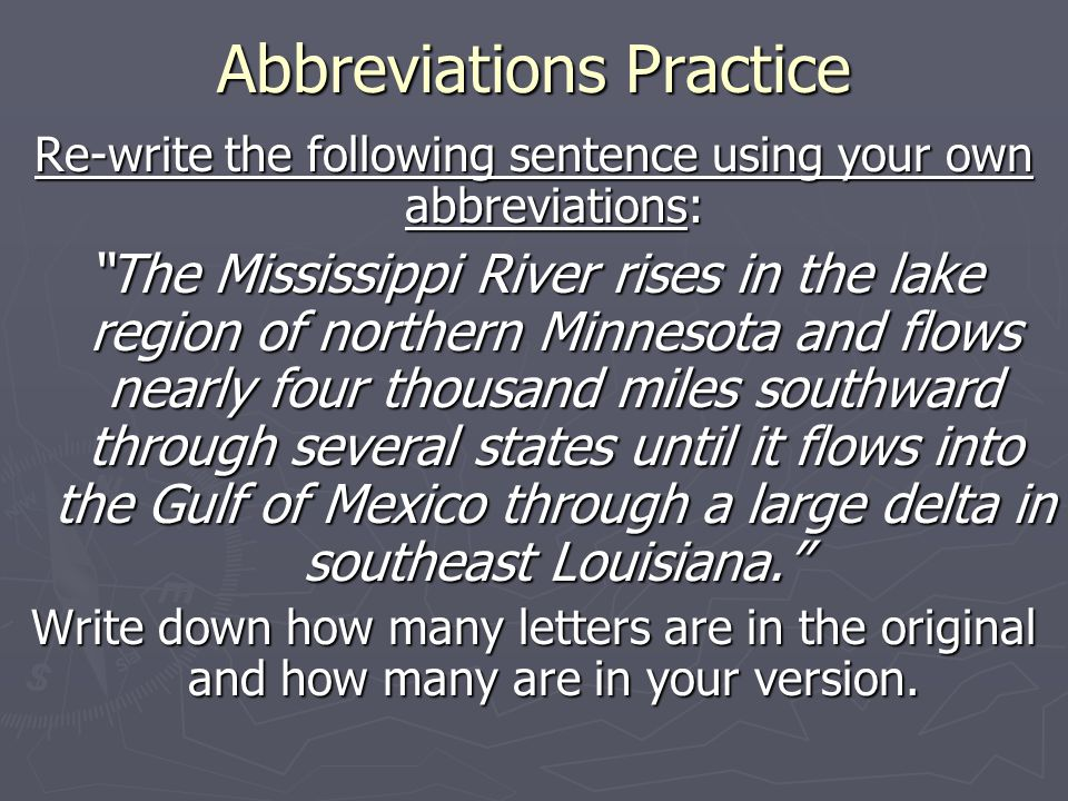 Abbreviations Practice Re-write the following sentence using your own abbreviations: The Mississippi River rises in the lake region of northern Minnesota and flows nearly four thousand miles southward through several states until it flows into the Gulf of Mexico through a large delta in southeast Louisiana. Write down how many letters are in the original and how many are in your version.