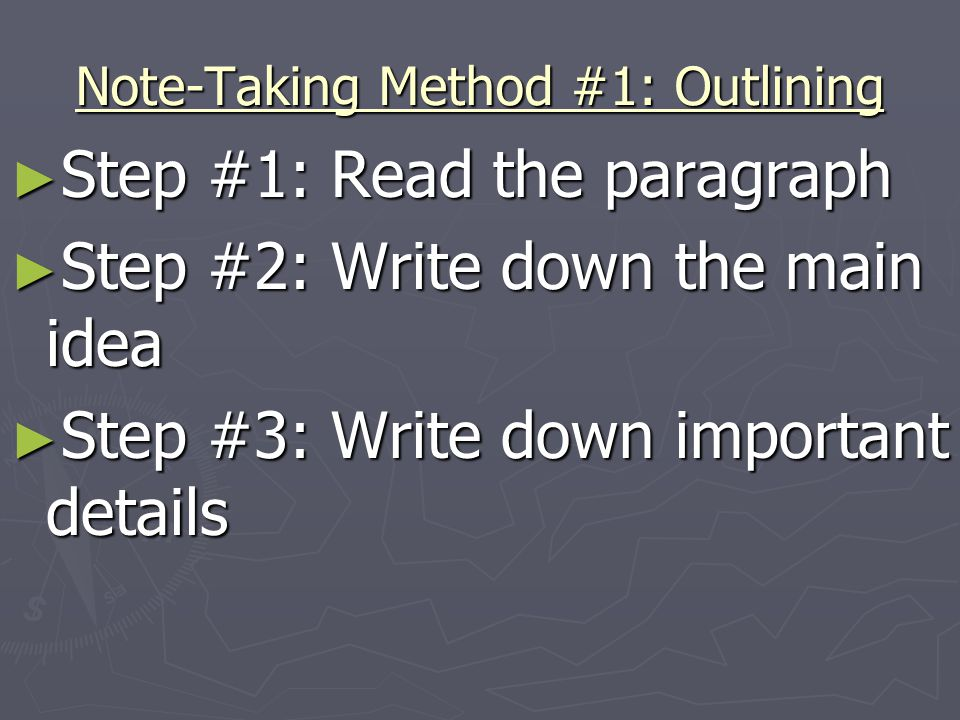 Note-Taking Method #1: Outlining ► Step #1: Read the paragraph ► Step #2: Write down the main idea ► Step #3: Write down important details