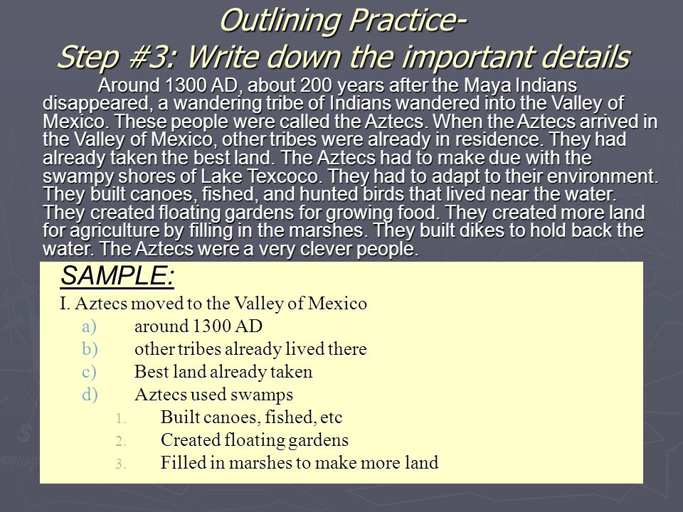 Outlining Practice- Step #3: Write down the important details SAMPLE: I. Aztecs moved to the Valley of Mexico a)around 1300 AD b)other tribes already
