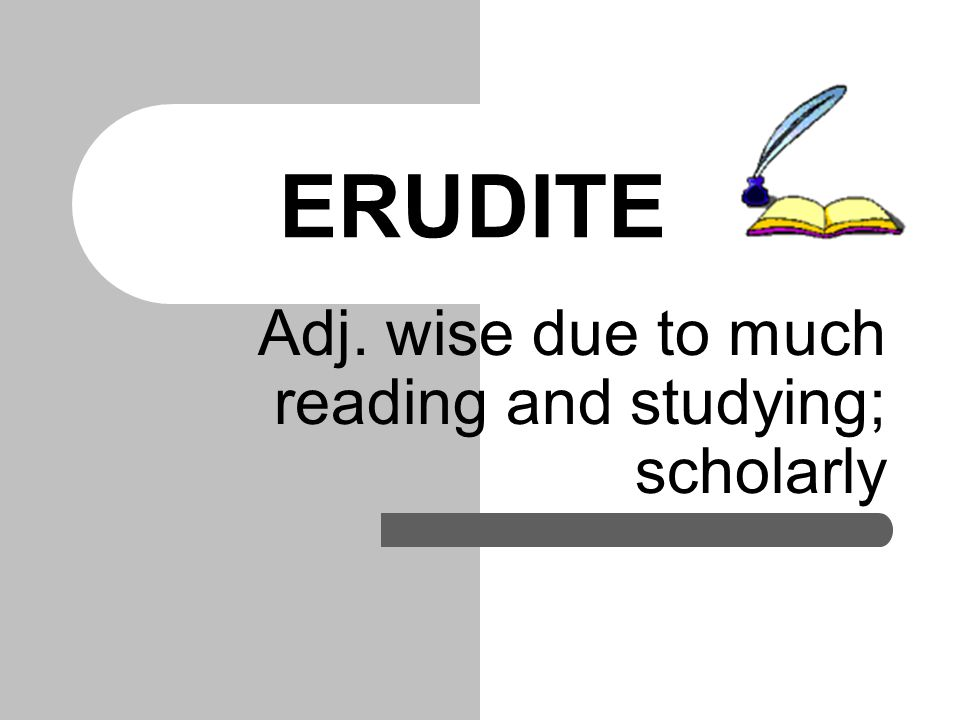 ERUDITE Adj. wise due to much reading and studying; scholarly
