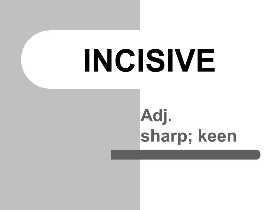 INCISIVE Adj. sharp; keen